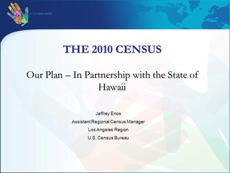 THE 2010 CENSUS Our Plan – In Partnership with the State of Hawaii Jeffrey Enos Assistant Regional Census Manager Los Angeles Region U.S. Census Bureau.