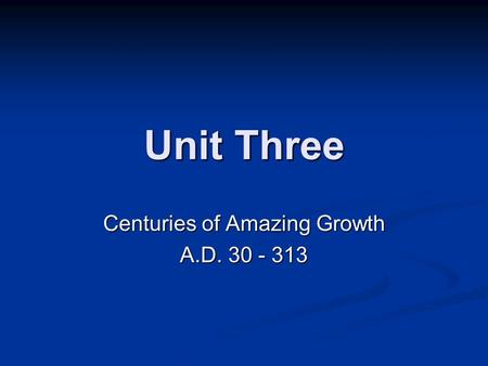 Unit Three Centuries of Amazing Growth A.D. 30 - 313.