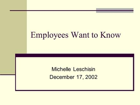 Employees Want to Know Michelle Leschisin December 17, 2002.