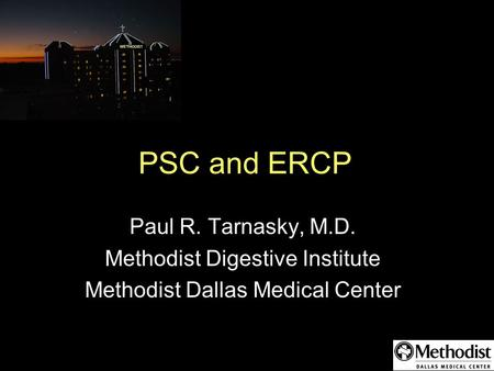 PSC and ERCP Paul R. Tarnasky, M.D. Methodist Digestive Institute Methodist Dallas Medical Center.