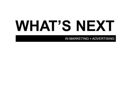 IN MARKETING + ADVERTISING WHAT'S NEXT. THE FUTURE OF MARKETING.