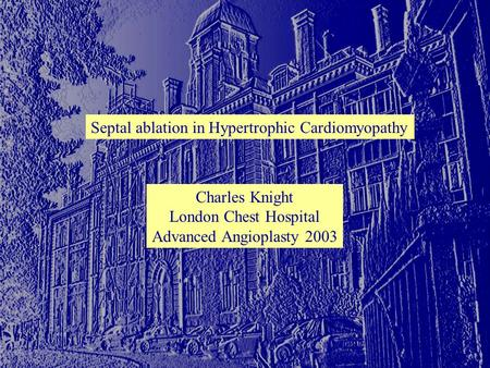 Septal ablation in Hypertrophic Cardiomyopathy Charles Knight London Chest Hospital Advanced Angioplasty 2003.