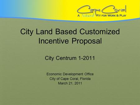 City Land Based Customized Incentive Proposal City Centrum 1-2011 Economic Development Office City of Cape Coral, Florida March 21, 2011.