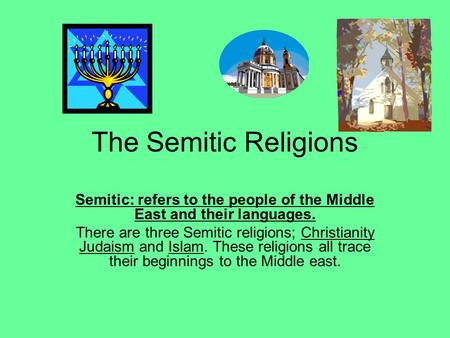 The Semitic Religions Semitic: refers to the people of the Middle East and their languages. There are three Semitic religions; Christianity Judaism and.
