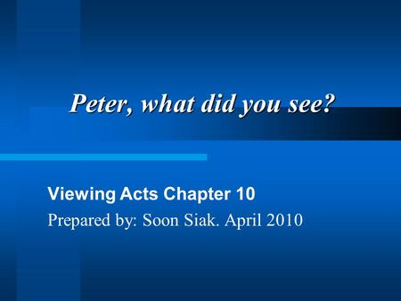 Peter, what did you see? Viewing Acts Chapter 10 Prepared by: Soon Siak. April 2010.