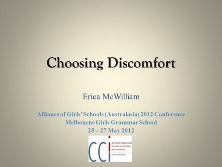 Choosing Discomfort Erica McWilliam Alliance of Girls' Schools (Australasia) 2012 Conference Melbourne Girls Grammar School 25 – 27 May 2012.