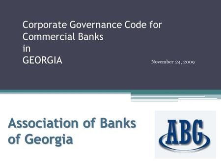 Corporate Governance Code for Commercial Banks in GEORGIA November 24, 2009 Association of Banks of Georgia.