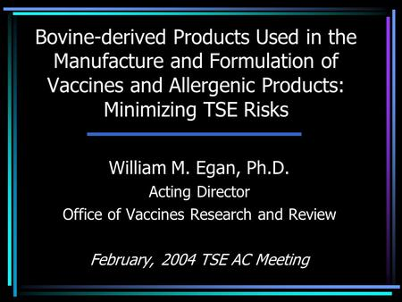 Bovine-derived Products Used in the Manufacture and Formulation of Vaccines and Allergenic Products: Minimizing TSE Risks William M. Egan, Ph.D. Acting.
