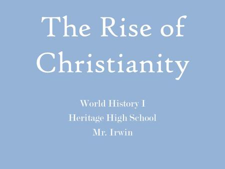 The Rise of Christianity World History I Heritage High School Mr. Irwin.