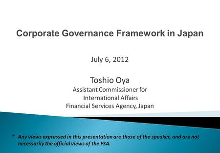 Corporate Governance Framework in Japan Toshio Oya Assistant Commissioner for International Affairs Financial Services Agency, Japan July 6, 2012 *Any.