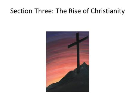 Section Three: The Rise of Christianity. I. The Life and Teachings of Jesus – Roman worship of gods was impersonal – Christianity, religion born of Judaism,