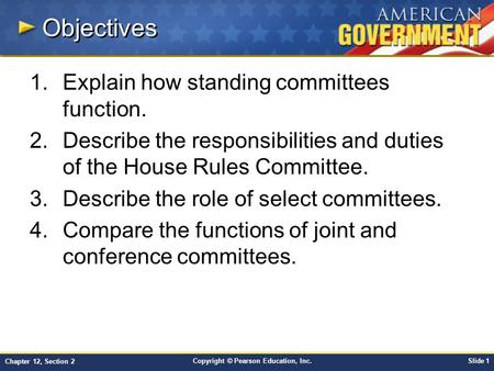 Copyright © Pearson Education, Inc.Slide 1 Chapter 12, Section 2 Objectives 1.Explain how standing committees function. 2.Describe the responsibilities.