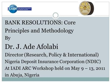 BANK RESOLUTIONS: Core Principles and Methodology By Dr. J. Ade Afolabi Director (Research, Policy & International) Nigeria Deposit Insurance Corporation.