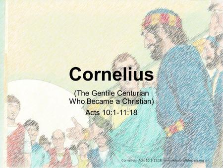 (The Gentile Centurian Who Became a Christian) Acts 10:1-11:18 Cornelius - Acts 10:1-11:18 www.missionbibleclass.org Cornelius.