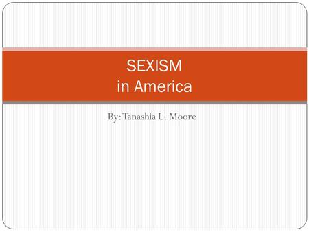 By: Tanashia L. Moore SEXISM in America. Discrimination or devaluation based on a person's sex, as in restricted job opportunities. -This act is done.
