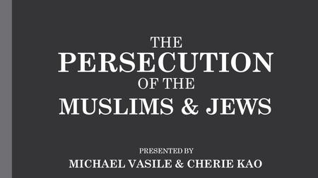 THE PERSECUTION OF THE MUSLIMS & JEWS PRESENTED BY MICHAEL VASILE & CHERIE KAO.