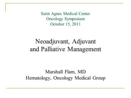 Saint Agnes Medical Center Oncology Symposium October 15, 2011 Neoadjuvant, Adjuvant and Palliative Management Marshall Flam, MD Hematology, Oncology Medical.