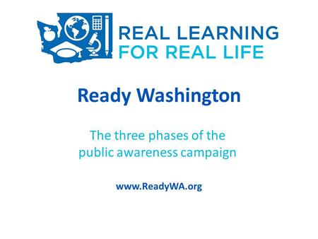 Ready Washington The three phases of the public awareness campaign www.ReadyWA.org.