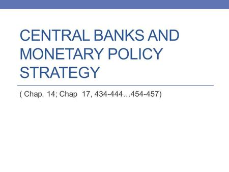 CENTRAL BANKS AND MONETARY POLICY STRATEGY ( Chap. 14; Chap 17, 434-444…454-457)