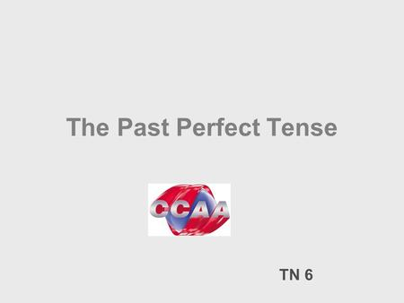 The Past Perfect Tense TN 6. The Past Perfect Tense: ___ _______ ________ _________ _____ S. PastS. Future.S. Present Present Perfect Past Perfect When.