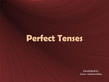 Perfect Tenses Developed by Ivan Seneviratne. Present Perfect Tense FunctionExamples For an action that began in the past and is still going on (Usually.