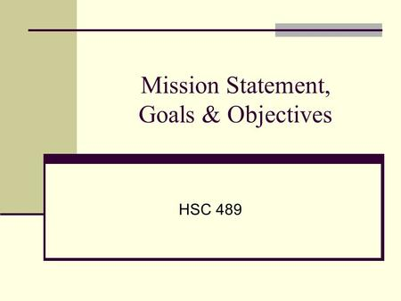 Mission Statement, Goals & Objectives HSC 489. Mission Statement GOALS Objectives.