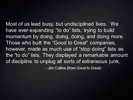 "Most of us lead busy, but undisciplined lives. We have ever-expanding ""to do"" lists, trying to build momentum by doing, doing, doing, and doing more. Those."