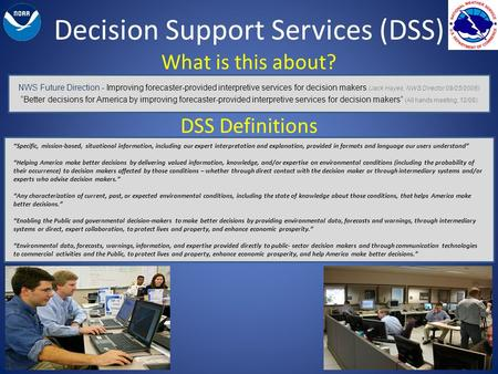 Decision Support Services (DSS) What is this about? NWS Future Direction - Improving forecaster-provided interpretive services for decision makers (Jack.