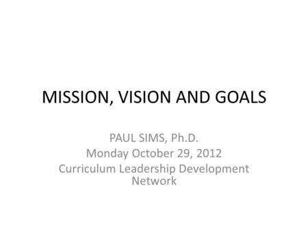 MISSION, VISION AND GOALS PAUL SIMS, Ph.D. Monday October 29, 2012 Curriculum Leadership Development Network.