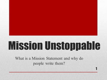 Mission Unstoppable What is a Mission Statement and why do people write them? 1.