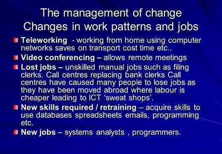 The management of change Changes in work patterns and jobs Teleworking - working from home using computer networks saves on transport cost time etc.. Video.