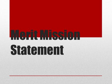 Merit Mission Statement. Outcome By the end of the meeting, MLC staff will utilize a framework for developing a mission statement that assesses the extent.