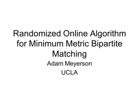 Randomized Online Algorithm for Minimum Metric Bipartite Matching Adam Meyerson UCLA.