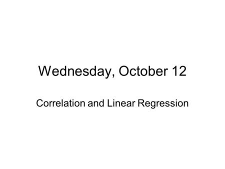 Wednesday, October 12 Correlation and Linear Regression.