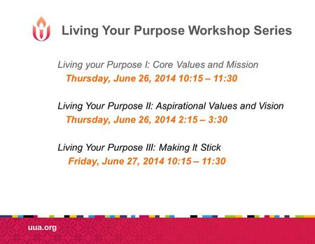 Living Your Purpose Workshop Series Living your Purpose I: Core Values and Mission Thursday, June 26, 2014 10:15 – 11:30 Living Your Purpose II: Aspirational.