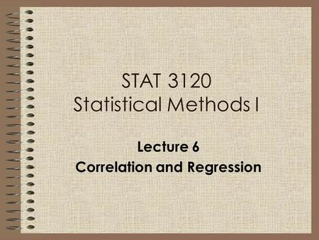 Lecture 6 Correlation and Regression STAT 3120 Statistical Methods I.