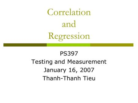Correlation and Regression PS397 Testing and Measurement January 16, 2007 Thanh-Thanh Tieu.