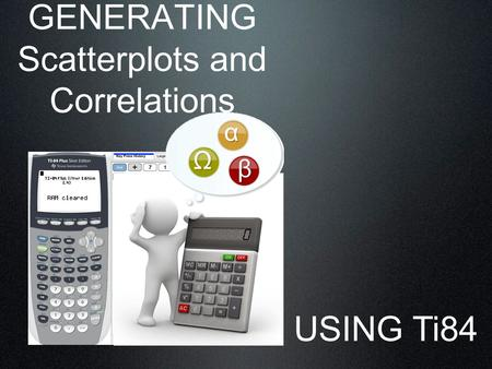 GENERATING Scatterplots and Correlations USING Ti84.