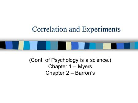 Correlation and Experiments (Cont. of Psychology is a science.) Chapter 1 – Myers Chapter 2 – Barron's.