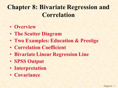 Chapter 8 – 1 Chapter 8: Bivariate Regression and Correlation Overview The Scatter Diagram Two Examples: Education & Prestige Correlation Coefficient Bivariate.