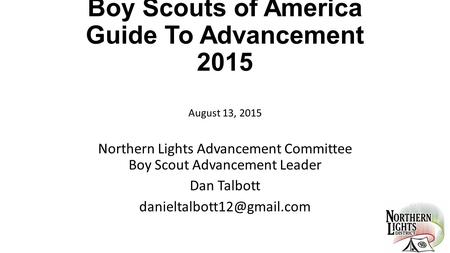 Boy Scouts of America Guide To Advancement 2015 August 13, 2015 Northern Lights Advancement Committee Boy Scout Advancement Leader Dan Talbott