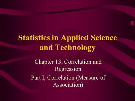 Statistics in Applied Science and Technology Chapter 13, Correlation and Regression Part I, Correlation (Measure of Association)