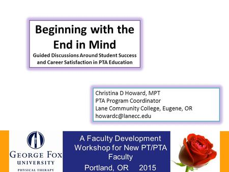 A Faculty Development Workshop for New PT/PTA Faculty Portland, OR 2015 Beginning with the End in Mind Guided Discussions Around Student Success and Career.