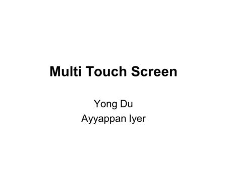 Multi Touch Screen Yong Du Ayyappan Iyer. Multi Touch Screen.