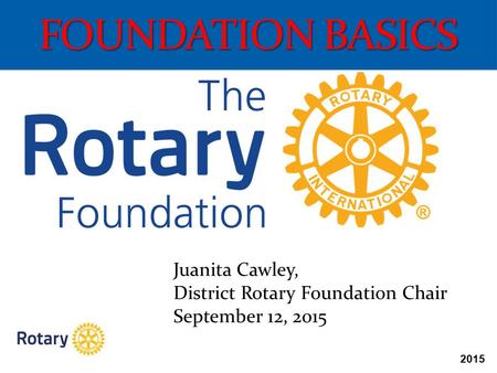 2015 FOUNDATION BASICS Juanita Cawley, District Rotary Foundation Chair September 12, 2015.