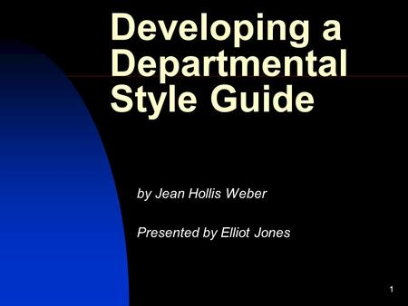 1 Developing a Departmental Style Guide by Jean Hollis Weber Presented by Elliot Jones.
