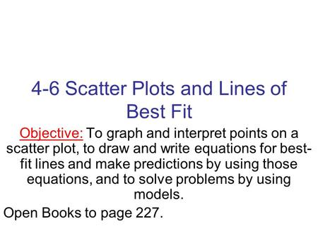 4-6 Scatter Plots and Lines of Best Fit Objective: To graph and interpret points on a scatter plot, to draw and write equations for best- fit lines and.