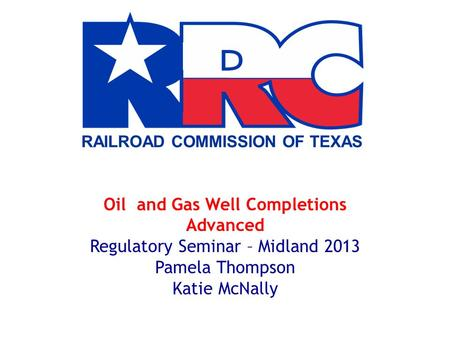 RAILROAD COMMISSION OF TEXAS Oil and Gas Well Completions Advanced Regulatory Seminar – Midland 2013 Pamela Thompson Katie McNally.