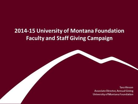 2014-15 University of Montana Foundation Faculty and Staff Giving Campaign Tara Vinson Associate Director, Annual Giving University of Montana Foundation.