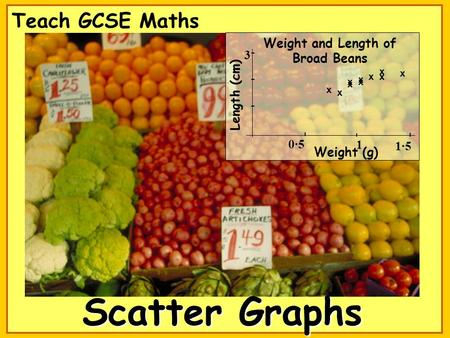 Scatter Graphs Teach GCSE Maths x x x x x x x x x x Weight and Length of Broad Beans Length (cm) 3 1·5 Weight (g) 0·5 1.
